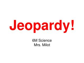 Jeopardy! 6M Science Mrs. Milot