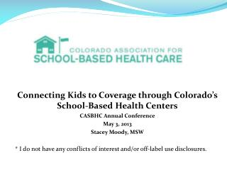 Connecting Kids to Coverage through Colorado's School-Based Health Centers CASBHC Annual Conference May 3, 2013 Stacey