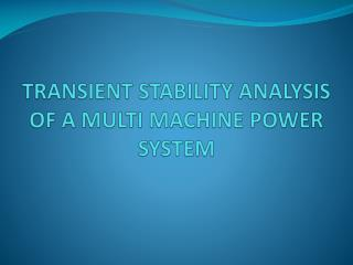 TRANSIENT STABILITY ANALYSIS OF A MULTI MACHINE POWER SYSTEM