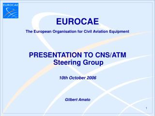 The European Organisation for Civil Aviation Equipment PRESENTATION TO CNS/ATM  Steering Group 10th October  2006 G ilb