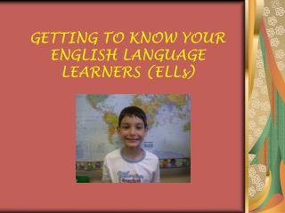 GETTING TO KNOW YOUR ENGLISH LANGUAGE LEARNERS (ELLs)