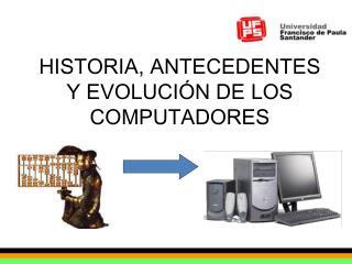 HISTORIA, ANTECEDENTES Y EVOLUCI�N DE LOS COMPUTADORES