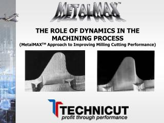 THE ROLE OF DYNAMICS IN THE MACHINING PROCESS (MetalMAX TM  Approach to Improving Milling Cutting Performance)