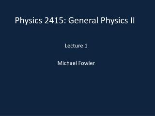 Physics 2415 : General  Physics II