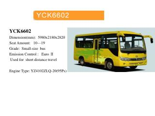 YCK6602 Dimension(mm):  5980x2180x2820 Seat Amount:   10—19 Grade:  Small-size  bus Emission Control :   Euro Ⅱ   Used