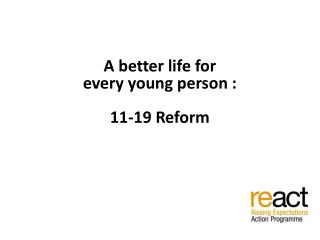 A better life for  every young person : 11-19 Reform