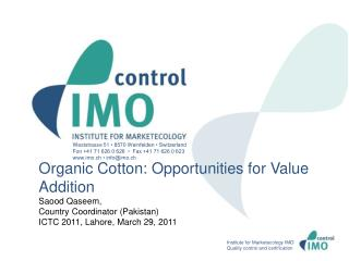Organic Cotton: Opportunities for Value Addition Saood Qaseem, Country Coordinator (Pakistan) ICTC 2011,  Lahore, March