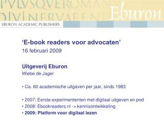 'E-book readers voor advocaten' 16 februari 2009 Uitgeverij Eburon Wiebe de Jager   Ca. 60 academische uitgaven per jaa