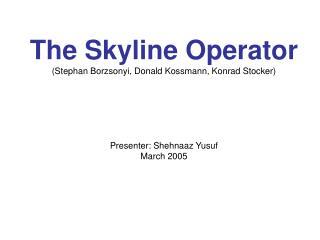 The Skyline Operator (Stephan Borzsonyi, Donald Kossmann, Konrad Stocker) Presenter: Shehnaaz Yusuf March 2005