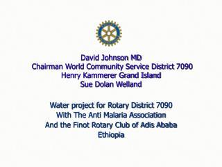 David Johnson MD  Chairman World Community Service District 7090  Henry Kammerer Grand Island Sue Dolan Welland