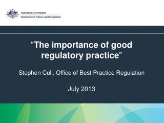 """ The importance of good regulatory practice "" Stephen Cull, Office of Best Practice Regulation July 2013"
