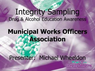 Integrity Sampling Drug & Alcohol Education Awareness Municipal Works Officers Association Presenter:  Michael Wheeldon