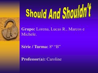 "Grupo:  Lorena, Lucas R., Marcos e Michele. Série / Turma:  8ª ""B"" Professor(a):  Caroline"