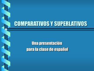 COMPARATIVOS Y SUPERLATIVOS
