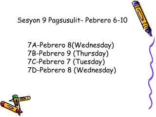 7A-Pebrero 8(Wednesday) 7B-Pebrero 9 (Thursday) 7C-Pebrero 7 (Tuesday) 7D-Pebrero 8 (Wednesday)