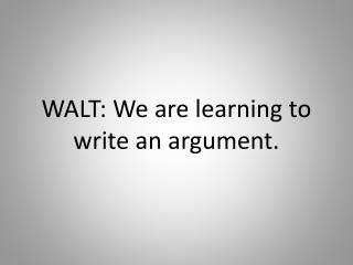 WALT: We are learning to write an argument.