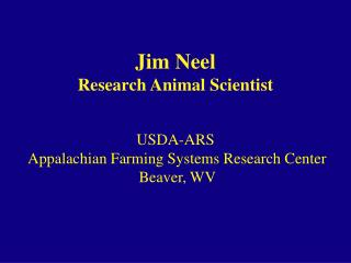Jim Neel Research Animal Scientist USDA-ARS Appalachian Farming Systems Research Center Beaver, WV