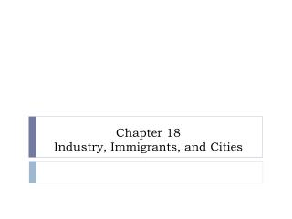Chapter 18 Industry, Immigrants, and Cities