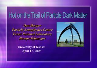 Dan Hooper Particle Astrophysics Center Fermi National Laboratory dhooper@fnal.gov