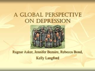 A global perspective on depression Ragnar Asker, Jennifer Bezaire, Rebecca Bond, Kelly Langford