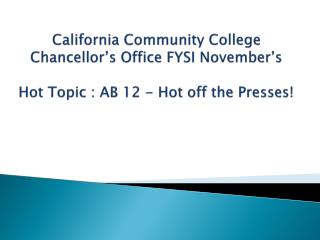 California Community College Chancellor's Office FYSI November's  Hot Topic : AB 12 - Hot off the Presses!