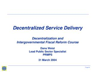 Decentralized Service Delivery   Decentralization and  Intergovernmental Fiscal Reform Course Dana Weist Lead Public Se