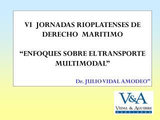 "VI  JORNADAS RIOPLATENSES DE DERECHO  MARITIMO ""ENFOQUES SOBRE EL TRANSPORTE MULTIMODAL"" Dr. JULIO VIDAL AMODEO"""