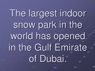The largest indoor snow park in the world has opened in the Gulf Emirate of Dubai.