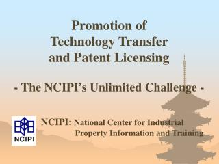 Promotion of  Technology Transfer and Patent Licensing - The NCIPI ' s Unlimited Challenge -