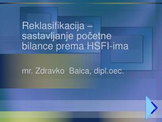 Reklasifikacija � sastavljanje po?etne bilance prema HSFI-ima mr. Zdravko  Baica, dipl.oec.