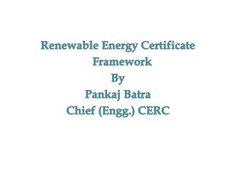Renewable Energy Certificate Framework By Pankaj Batra Chief ( Engg .) CERC