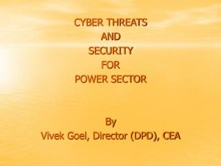 CYBER THREATS   AND  SECURITY  FOR  POWER SECTOR By  Vivek Goel, Director (DPD), CEA