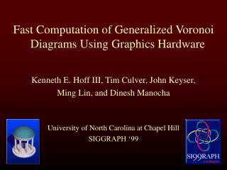 Fast Computation of Generalized Voronoi Diagrams Using Graphics Hardware Kenneth E. Hoff III, Tim Culver, John Keyser,