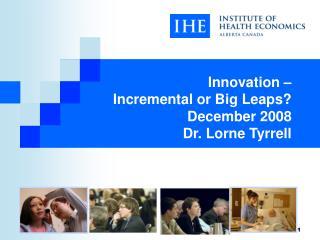 Innovation –  Incremental or Big Leaps? December 2008 Dr. Lorne Tyrrell