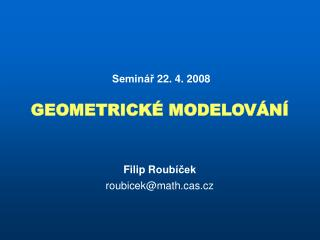 Seminář 22. 4. 2008 GEOMETRICKÉ MODELOVÁNÍ Filip R oubíček roubicek @ math.cas.cz