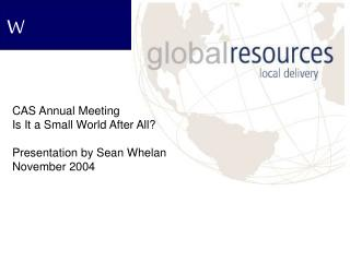 CAS Annual Meeting Is It a Small World After All? Presentation by Sean Whelan November 2004