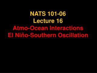 NATS 101-06 Lecture 16 Atmo-Ocean Interactions El Ni�o-Southern Oscillation