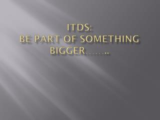 ITDS: Be part of something bigger……..