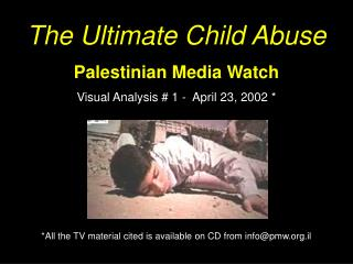 The Ultimate Child Abuse Palestinian Media Watch Visual Analysis # 1 -  April 23, 2002 * *All the TV material cited is
