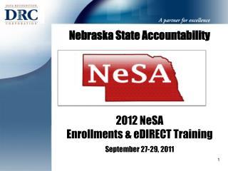 Nebraska State Accountability 2012 NeSA  Enrollments & eDIRECT Training  September 27-29, 2011