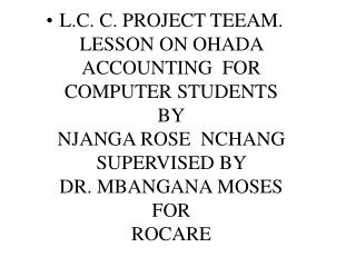 L.C. C. PROJECT TEEAM. LESSON ON OHADA ACCOUNTING  FOR  COMPUTER STUDENTS BY NJANGA ROSE  NCHANG SUPERVISED BY  DR. MBA