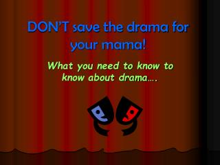 DON'T save the drama for your mama!