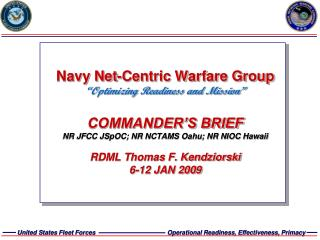 Navy Net-Centric Warfare Group  Optimizing Readiness and Mission   COMMANDER S BRIEF NR JFCC JSpOC; NR NCTAMS Oahu; NR N