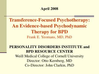 April 2008 Transference-Focused Psychotherapy: An Evidence-based Psychodynamic Therapy for BPD Frank E. Yeomans, MD, Ph