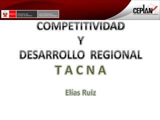 COMPETITIVIDAD  Y  DESARROLLO   REGIONAL T A C N A Elías Ruiz