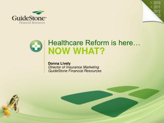 Healthcare Reform is here… NOW WHAT? Donna Lively Director of Insurance Marketing GuideStone Financial Resources