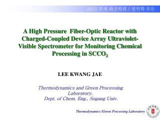 LEE KWANG JAE Thermodynamics and Green Processing Laboratory,  Dept. of Chem. Eng., Sogang Univ.