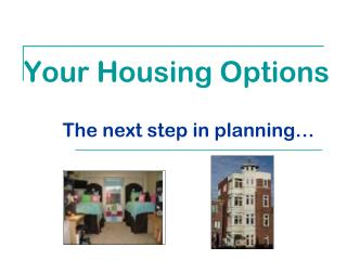 Your Housing Options The next step in planning…