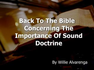 Back To The Bible Concerning The Importance Of Sound  Doctrine                                   By  Willie  Alvarenga