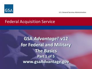 GSA  Advantage! ®  v12 for Federal and Military  The Basics Part 1 of 5 www.gsaAdvantage.gov